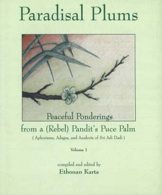 Paradisal Plums -- Peaceful Ponderings from a (Rebel) Pandit's Puce Palm, Volume 1: Aphorisms, Adages, & Analects of Sri Adi Dadi
