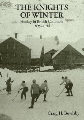 Knights of Winter: Hockey in British Columbia, 1895-1911