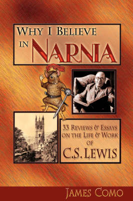 Why I Believe in Narnia: 33 Reviews & Essays on the Life & Works of C.S. Lewis