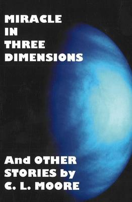 "Miracle in Three Dimensions: and Other Stories by C.L. Moore: v. 1: ""The Lost Pulp Classics"""