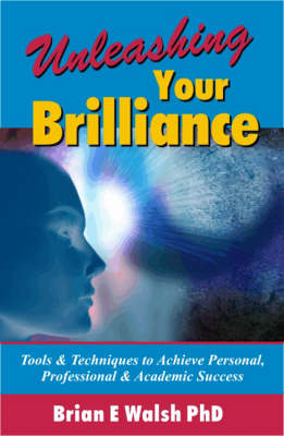 Unleashing Your Brilliance: Tools and Techniques to Achieve Personal, Professional and Academic Success
