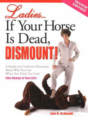 Ladies... If Your Horse is Dead, Dismount!: A Simple and Profound Philosophy About Why You Can When You Think You Can't, Take Charge of Your Life!