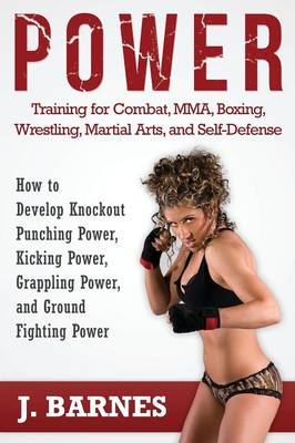 Power Training for Combat, Mma, Boxing, Wrestling, Martial Arts, and Self-Defense: How to Develop Knockout Punching Power, Kicking Power, Grappling Po