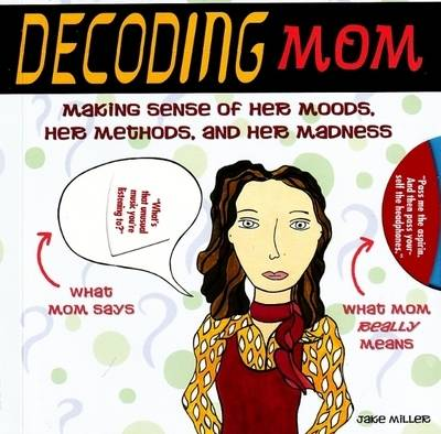 Decoding Mom: Making Sense of Her Moods, Her Methods, and Her Madness