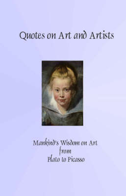 Quotes on Art and Artists: Mankind's Wisdom from Plato to Picasso