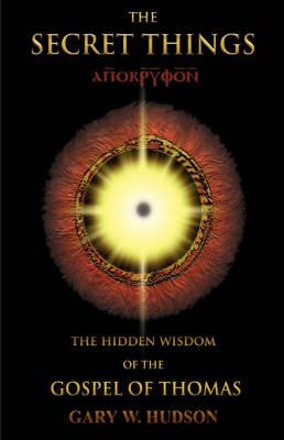 The Secret Things: The Hidden Wisdom of the Gospel of Thomas