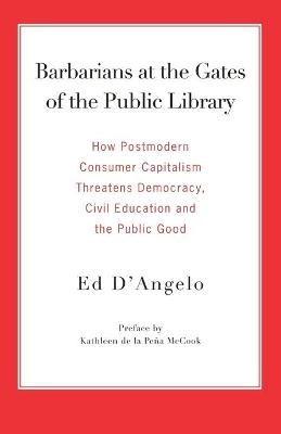 Barbarians at the Gates of the Public Library: How Postmodern Consumer Capitalism Threatens Democracy, Civil Education and the Public Good