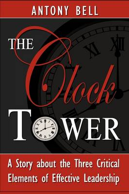 The Clock Tower - A Story about the Three Critical Elements of Effective Leadership