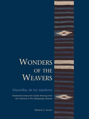 Wonders Of The Weavers / Maravillas De Los Tejedores: Nineteenth-Century Rio Grande Weavings from the Collection of The Albuquerque Museum
