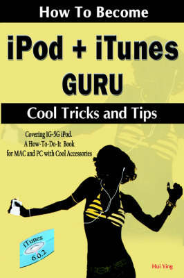 How To Become IPod + ITunes Guru, Cool Tricks and Tips, Covering 1st Generation to 5th Generation IPod and ITunes 6.0.2, A How To-Do-it Book, for MAC and PC with Cool Accessories