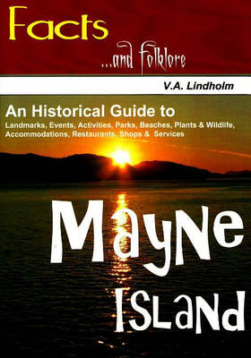 Mayne Island: An Historical Guide to Landmarks, Events, Activities, Parks, Beaches, Plants and Wildlife, Accommodations, Restaurants, Shops and Services