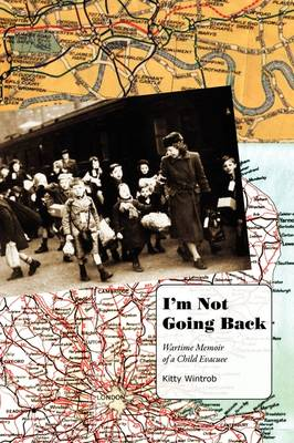 I'm Not Going Back: Wartime Memoir of a Child Evacuee