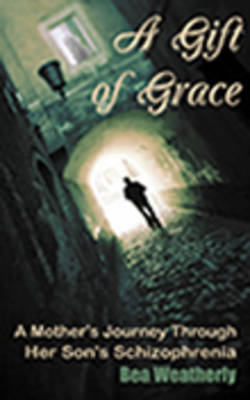 A Gift of Grace: A Mother's Journey Through Her Son's Schizophrenia