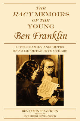 The Racy Memoirs of the Young Ben Franklin: Little Family Anecdotes of No Importance to Others