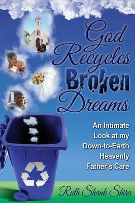 God Recycles Broken Dreams: An Intimate Look at My Down-To-Earth Heavenly Father's Care