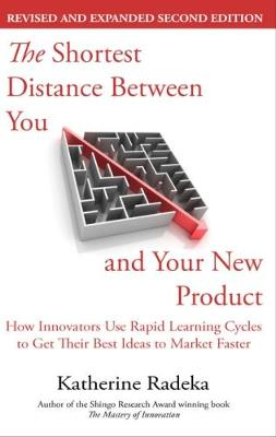 The Shortest Distance Between You and Your New Product, 2nd Edition: How Innovators Use Rapid Learning Cycles to Get Their Best Ideas to Market Faster