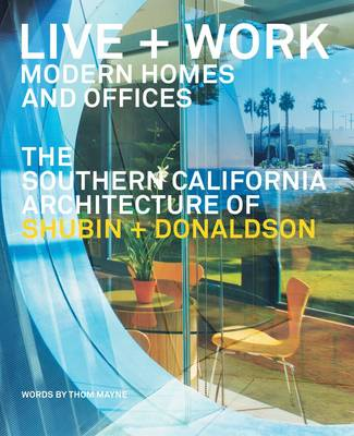 Live + Work: Modern Homes and Offices: The Southern California Architecture of Shubin + Donaldson
