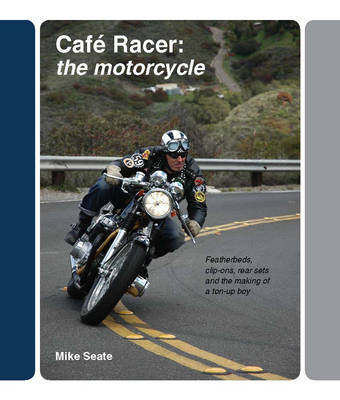 Cafe Racer: The Motorcycle: Featherbeds, Clip-ons, Rear-sets and the Making of a Ton Up Boy