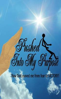 """Pushed Into My Purpose """"How God Moved Me from Fear to Victory!"""""""