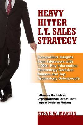 Heavy Hitter I.T. Sales Strategy: Competitive Insights from Interviews with 1,000+ Key Information Technology Decision Makers & Top Technology Salespeople