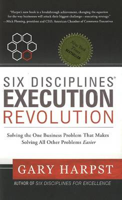 Six Disciplines (R) Execution Revolution: Solving the One Business Problem That Makes Solving All Other Problems Easier
