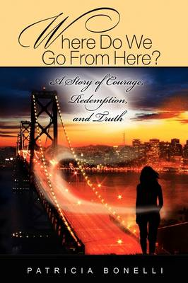 Where Do We Go from Here? a Story of Courage, Redemption, and Truth