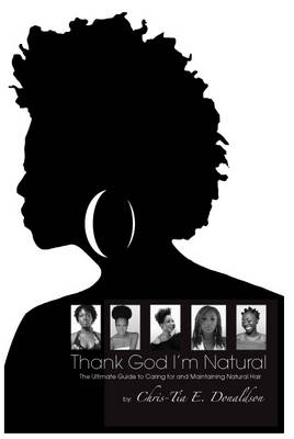 Thank God I'm Natural: the Ultimate Guide to Caring for and Maintaining Natural Hair
