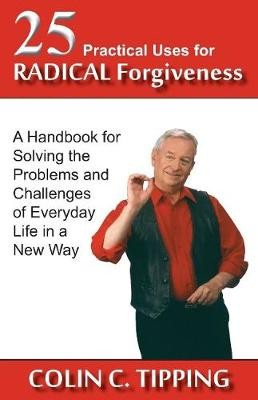 25 Practical Uses for Radical Forgiveness: A Handbook for Solving the Problems and Challenges of Everyday Life in a New Way