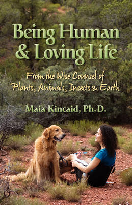 Being Human & Loving Life From the Wise Counsel of Plants, Animals, Insects & Earth.
