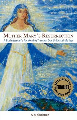 Mother Mary's Resurrection - A Businessman's Awakening Through Our Universal Mother