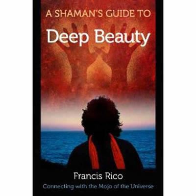 A Shaman's Guide to Deep Beauty: Simple Practices to Bring Happiness, Healing and Real Magic into Your Life