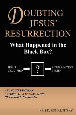Doubting Jesus' Resurrection: What Happened in the Black Box?: Inquiry into an Alternative Explanation of Christian Origins