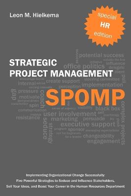 HR Strategic Project Management SPOMP: Implementing Organisational Change Successfully: Five Powerful Strategies to Seduce and Influence Stakeholders, Sell Your Ideas, and Boost Your Career