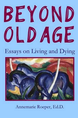 Beyond Old Age: Essays on Living and Dying