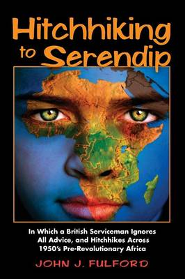 Hitchhiking to Serendip: In Which a British Serviceman Ignores All Advice and Hitchhikes Across 1950's Pre-Revolutionary Africa