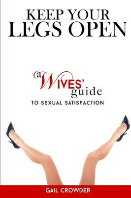 Keep Your Legs Open a Wives' Guide to Sexual Satisfaction