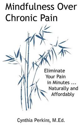 Mindfulness Over Chronic Pain: Eliminate Your Pain in Minutes...Naturally and Affordably