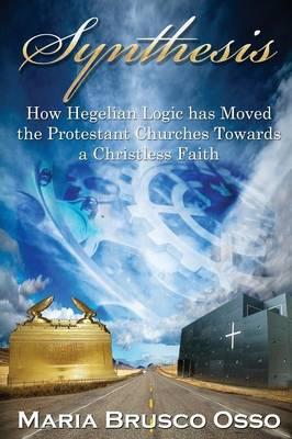 Synthesis: How Hegelian Logic Has Moved the Protestant Churches Towards a Christless Faith