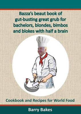 Bazza's Beaut Book of Gut-Busting Great Grub for Bachelors, Blondes, Bimbos and Blokes with Half a Brain: Cookbook and Recipes for World Food