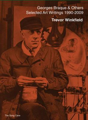 Georges Braque and Others - the Selected Art Writings of Trevor Winkfield, 1990-2009