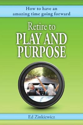 Retire to Play and Purpose: How to Have an Amazing Time Going Forward