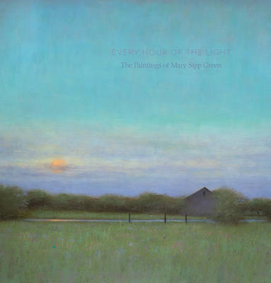 Every Hour of the Light: The Art of Mary Sipp-Green