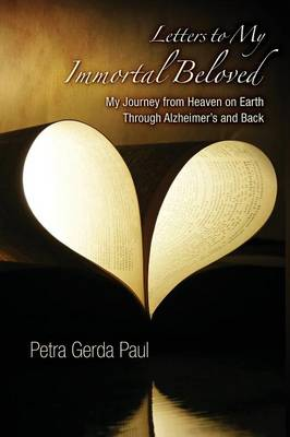 Letters to My Immortal Beloved: My Journey from Heaven on Earth Through Alzheimer's and Back