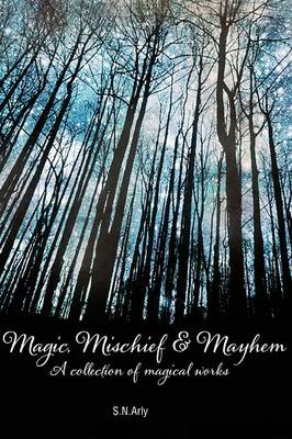 Magic, Mischief & Mayhem : A Collection of Magical Works