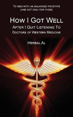 To Men with an Enlarged Prostate (and Not Only for Them): How I Got Well After I Quit Listening to Doctors of Western Medicine