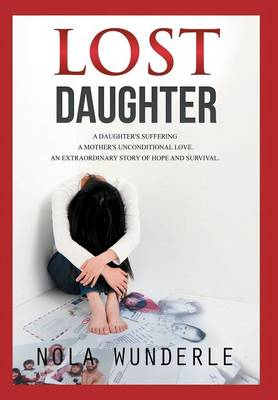 Lost Daughter: A Daughter's Suffering, a Mother's Unconditional Love, an Extraordinary Story of Hope and Survival