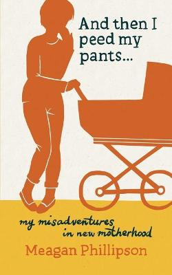 And Then I Peed My Pants...: My Misadventures in New Motherhood