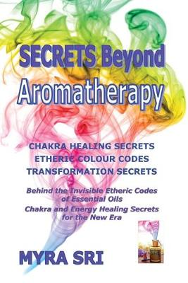 Secrets Beyond Aromatherapy: Chakra Healing Secrets, Etheric Colour Codes, Transformation Secrets: Behind the Invisible Etheric Codes of Essential Oils