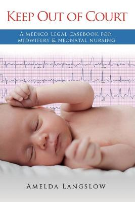 Keep Out of Court: A Medico-Legal Casebook for Midwifery and Neonatal Nursing