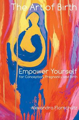 The Art of Birth: Empower Yourself for Contraception, Pregnancy and Birth
